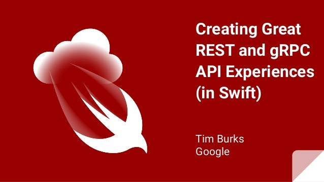 Creating Great REST and gRPC API Experiences (in Swift) Tim Burks Google