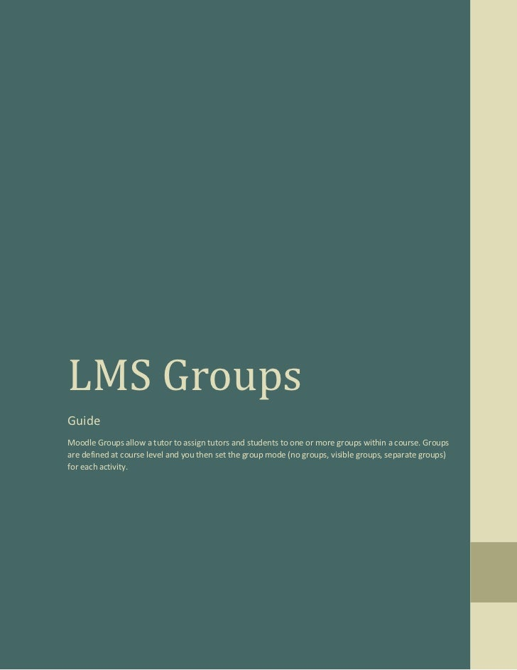 LMS GroupsGuideMoodle Groups allow a tutor to assign tutors and students to one or more groups within a course. Groupsare ...