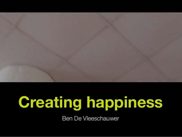 Creating happiness Ben De Vleeschauwer