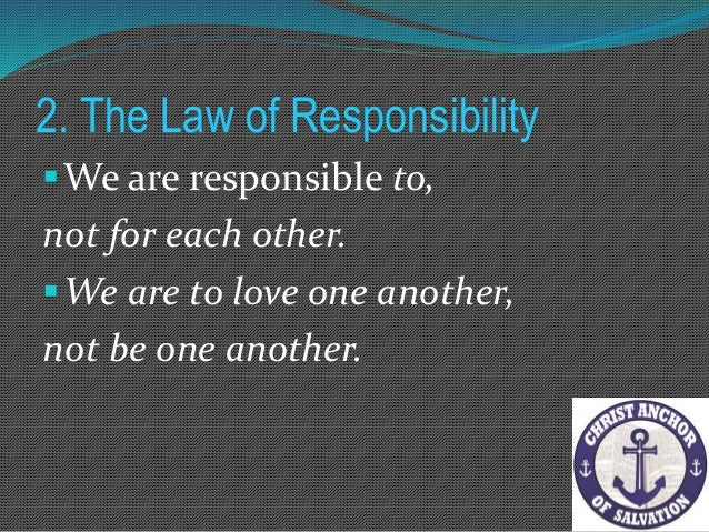 2. The Law of Responsibility But problems arise when our understanding of responsibility gets confused. We are to love one...