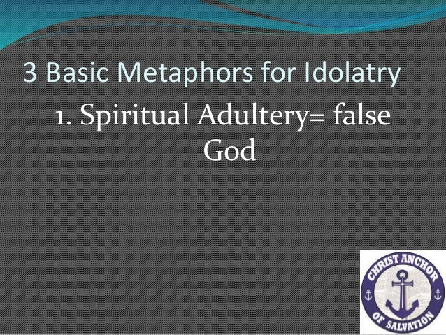 3 Basic Metaphors for Idolatry 3. Religious Metaphor = we look to our god to save us.