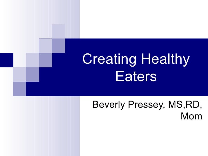 Creating Healthy     Eaters  Beverly Pressey, MS,RD,                     Mom
