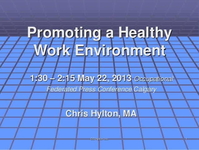 Promoting a HealthyWork Environment1:30 – 2:15 May 22, 2013 OccupationalFederated Press Conference CalgaryChris Hylton, MA...