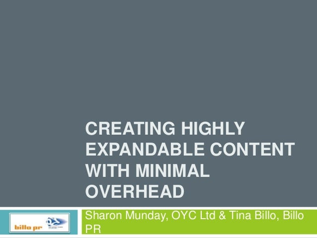 CREATING HIGHLY EXPANDABLE CONTENT WITH MINIMAL OVERHEAD Sharon Munday, OYC Ltd & Tina Billo, Billo PR