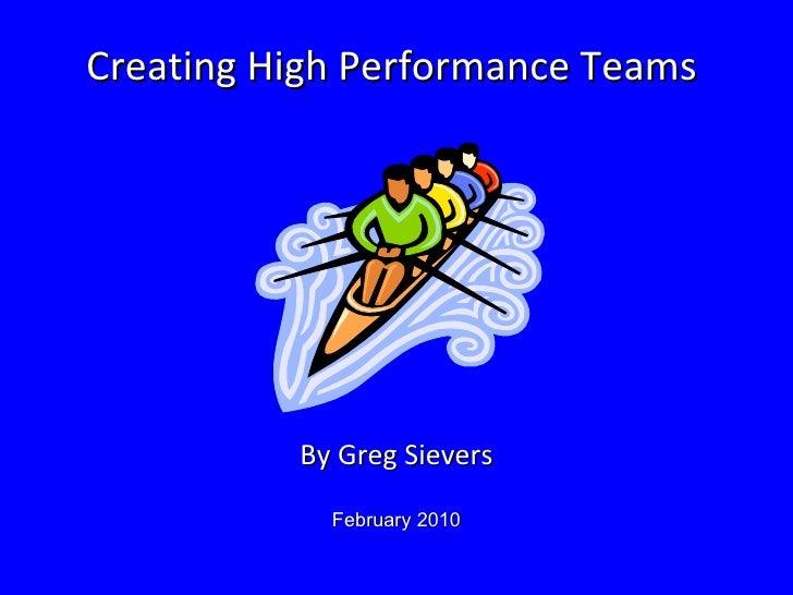 Creating High Performance Teams  By Greg Sievers February 2010