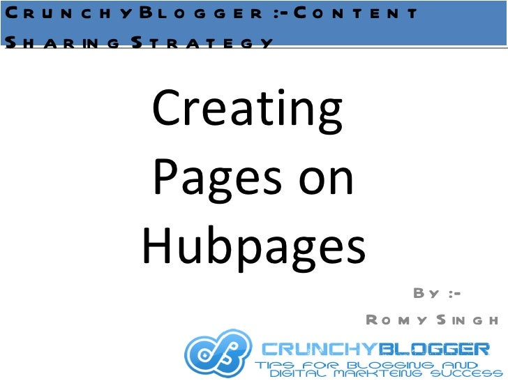 Creating  Pages on Hubpages By :- Romy Singh CrunchyBlogger :- Content Sharing Strategy