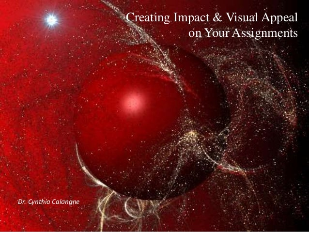 Creating Impact & Visual Appeal on Your Assignments  Dr. Cynthia Calongne