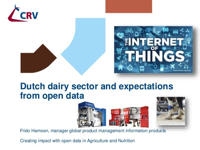 Creating impact with open data in Agriculture and Nutrition Dutch dairy sector and expectations from open data Frido Hamoe...
