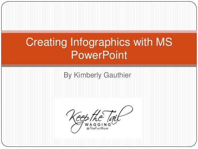 By Kimberly Gauthier Creating Infographics with MS PowerPoint