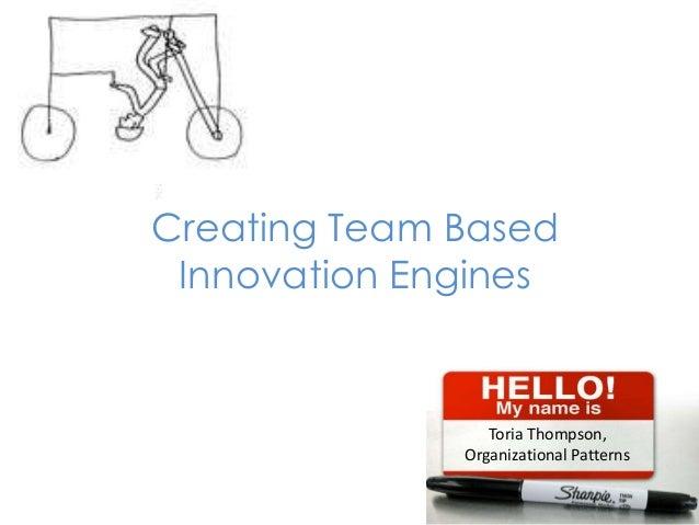 Creating Team Based Innovation Engines                 Toria Thompson,              Organizational Patterns