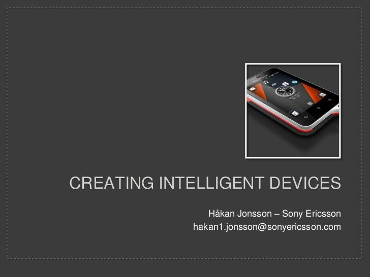 CREATING INTELLIGENT DEVICES               Håkan Jonsson – Sony Ericsson            hakan1.jonsson@sonyericsson.com