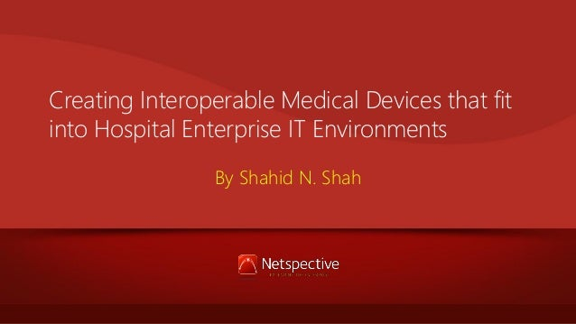Creating Interoperable Medical Devices that fit into Hospital Enterprise IT Environments By Shahid N. Shah