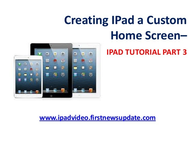 Creating IPad a Custom Home Screen– IPAD TUTORIAL PART 3 www.ipadvideo.firstnewsupdate.com