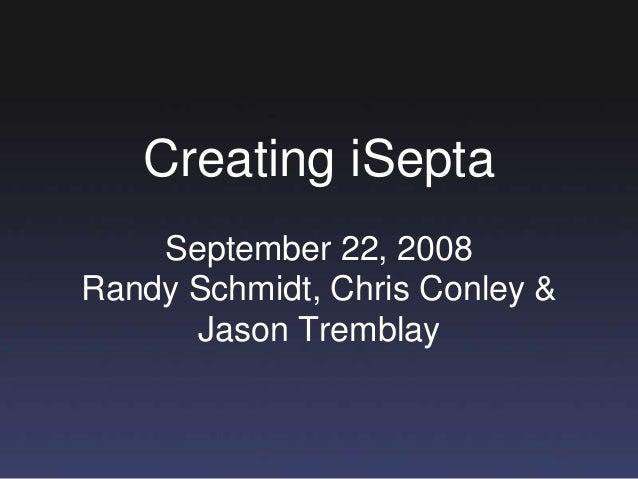 Creating iSepta September 22, 2008 Randy Schmidt, Chris Conley & Jason Tremblay