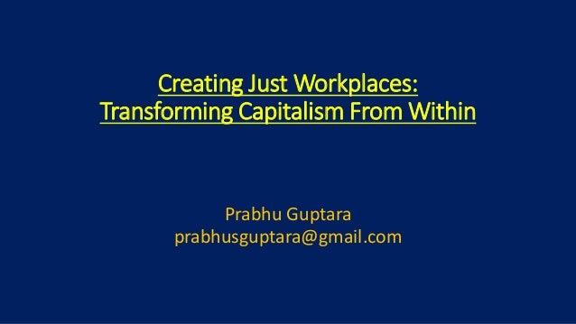 Creating Just Workplaces: Transforming Capitalism From Within Prabhu Guptara prabhusguptara@gmail.com