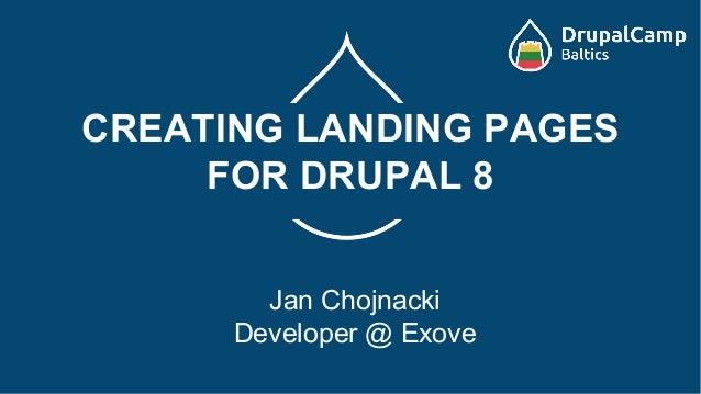 CREATING LANDING PAGES FOR DRUPAL 8 Jan Chojnacki Developer @ Exove