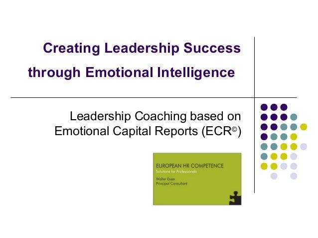 Creating Leadership Successthrough Emotional Intelligence     Leadership Coaching based on   Emotional Capital Reports (EC...