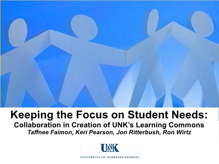 Keeping the Focus on Student Needs: Collaboration in Creation of UNK's Learning Commons Taffnee Faimon, Keri Pearson, Jon ...