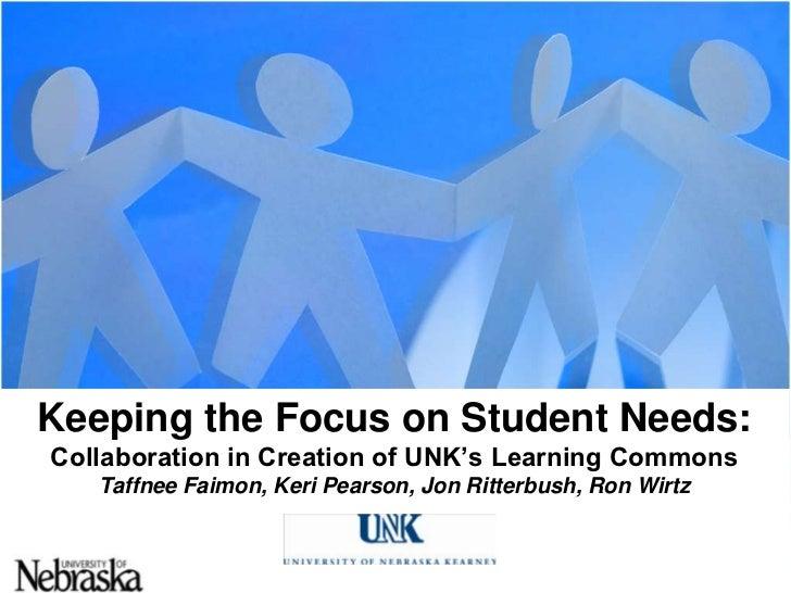 Keeping the Focus on Student Needs:Collaboration in Creation of UNK's Learning CommonsTaffneeFaimon, Keri Pearson, Jon Rit...