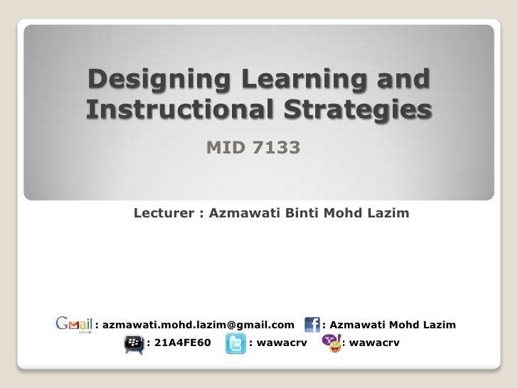 Designing Learning andInstructional Strategies                 MID 7133     Lecturer : Azmawati Binti Mohd Lazim: azmawati...