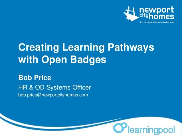 Creating Learning Pathways with Open Badges Bob Price HR & OD Systems Officer bob.price@newportcityhomes.com