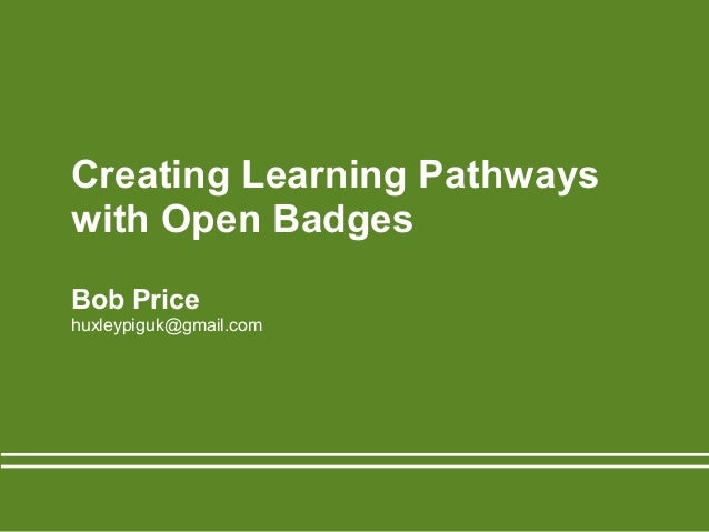 Creating Learning Pathways with Open Badges Bob Price huxleypiguk@gmail.com