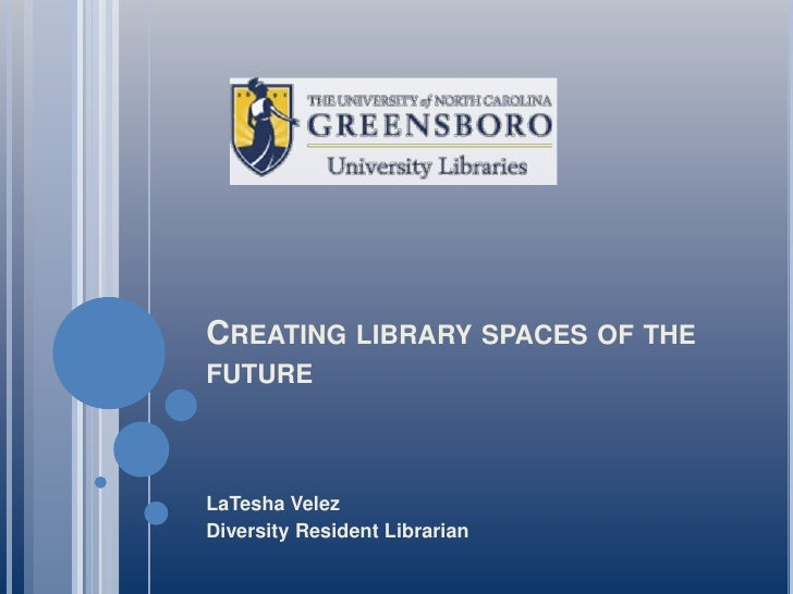Creating library spaces of the future <br />LaTesha Velez<br />Diversity Resident Librarian<br />