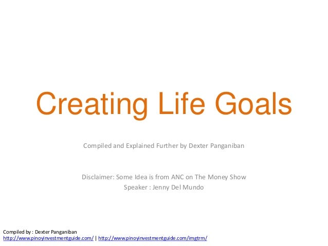 Creating Life Goals                                Compiled and Explained Further by Dexter Panganiban                    ...