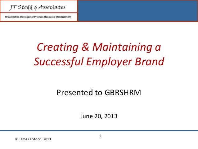 Creating & Maintaining aSuccessful Employer BrandPresented to GBRSHRMJune 20, 2013© James T Stodd, 20131