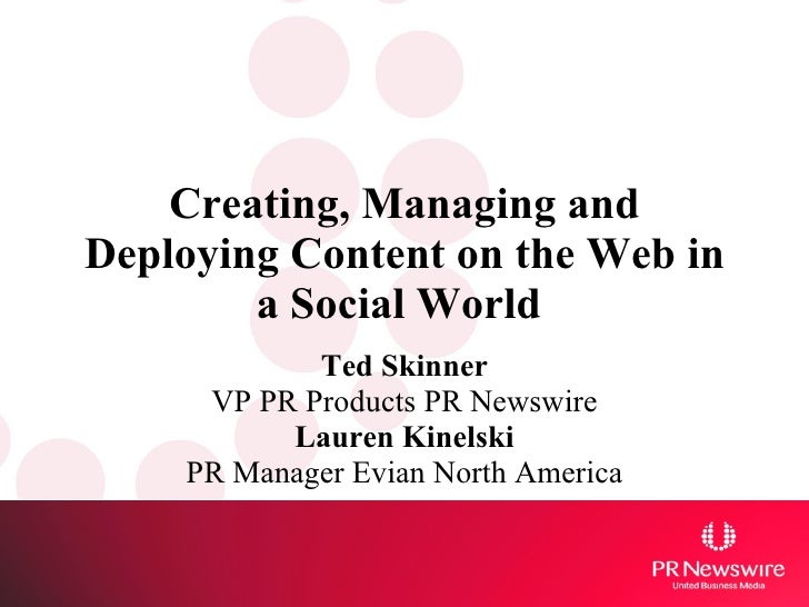 Creating, Managing and Deploying Content on the Web in a Social World   Ted Skinner VP PR Products PR Newswire Lauren Kine...