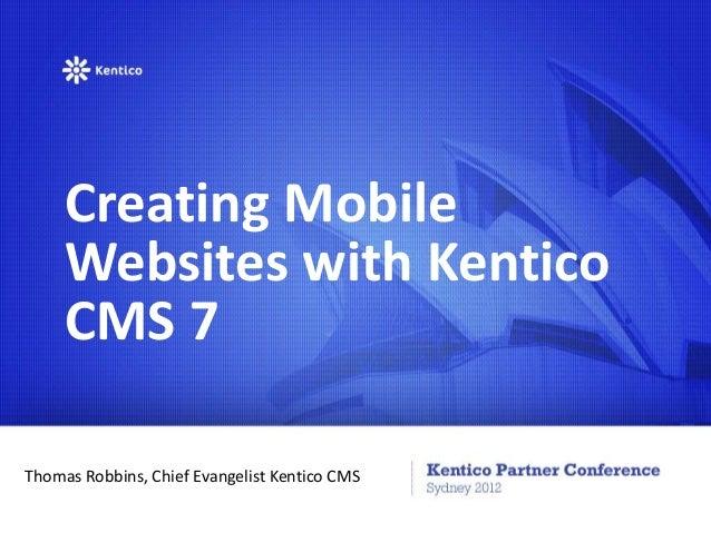 Creating Mobile     Websites with Kentico     CMS 7Thomas Robbins, Chief Evangelist Kentico CMS
