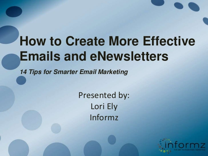 How to Create More Effective Emails and eNewsletters14 Tips for Smarter Email Marketing<br />Presented by: Lori ElyInformz...