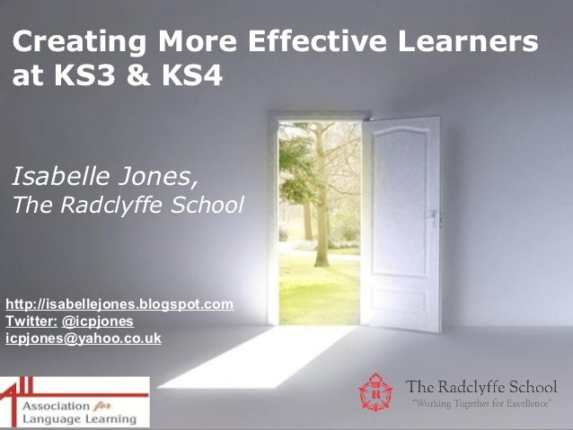 Creating More Effective Learnersat KS3 & KS4Isabelle Jones,The Radclyffe Schoolhttp://isabellejones.blogspot.comTwitter: @...