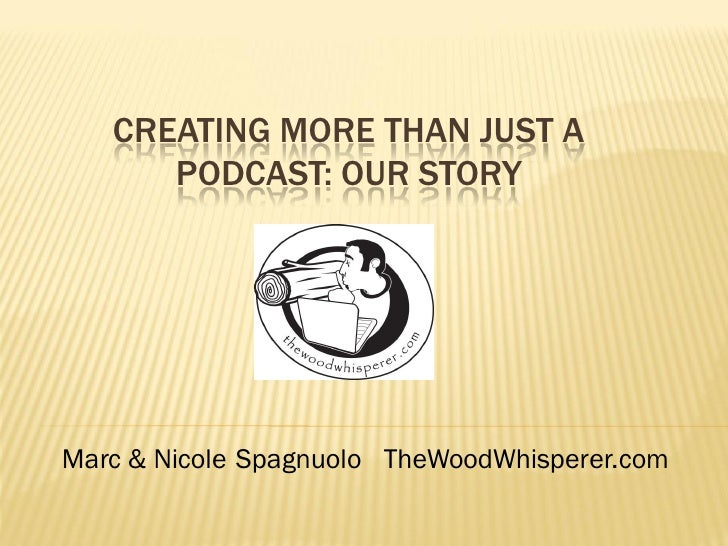 CREATING MORE THAN JUST A       PODCAST: OUR STORY     Marc & Nicole Spagnuolo TheWoodWhisperer.com