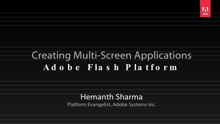 Creating Multi-Screen Applications Adobe Flash Platform Hemanth Sharma Platform Evangelist, Adobe Systems Inc.