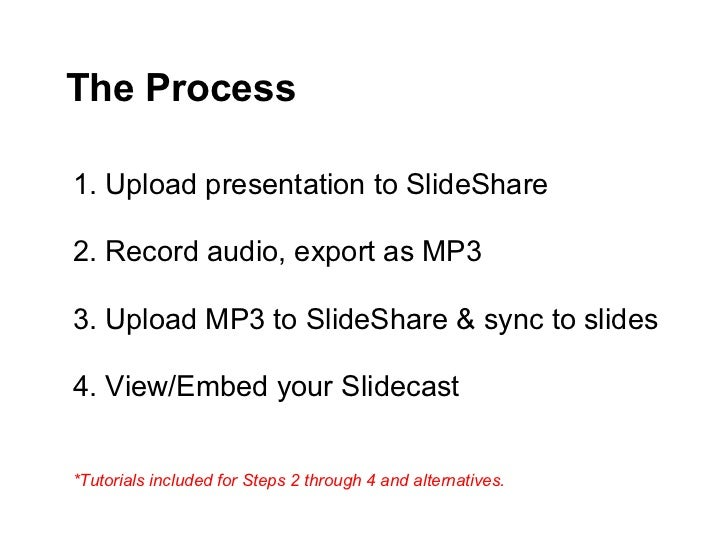 The Process1. Upload presentation to SlideShare2. Record audio, export as MP33. Upload MP3 to SlideShare & sync to slides4...