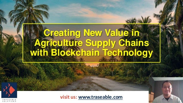 Creating New Value in Agriculture Supply Chains with Blockchain Technology visit us: www.traseable.com