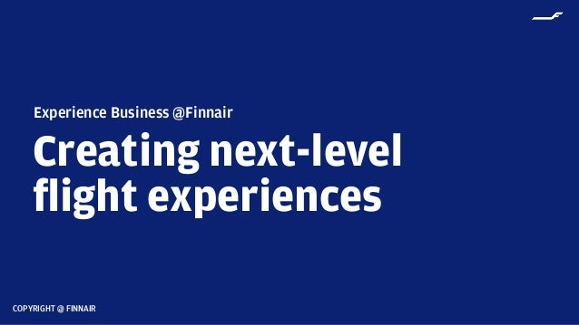 COPYRIGHT @ FINNAIR Creating next-level flight experiences Experience Business @Finnair