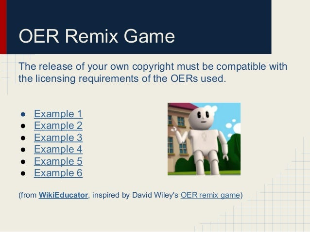 OER Remix GameThe release of your own copyright must be compatible withthe licensing requirements of the OERs used.● Examp...