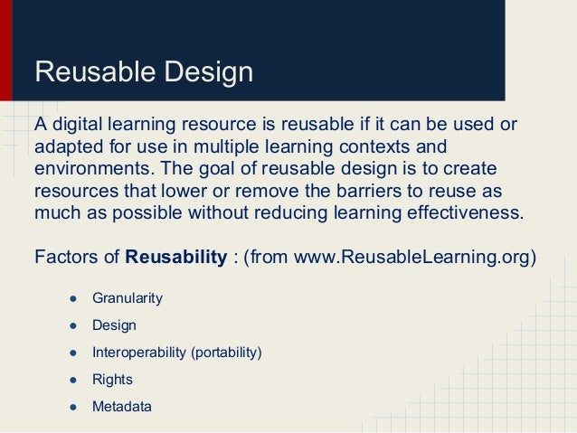 Reusable DesignA digital learning resource is reusable if it can be used oradapted for use in multiple learning contexts a...