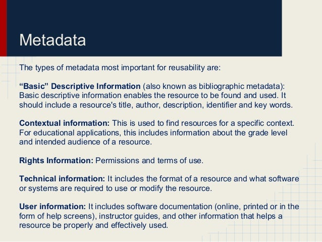 """MetadataThe types of metadata most important for reusability are:""""Basic"""" Descriptive Information (also known as bibliograp..."""