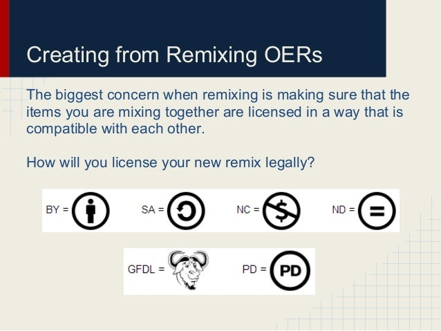 Creating from Remixing OERsThe biggest concern when remixing is making sure that theitems you are mixing together are lice...