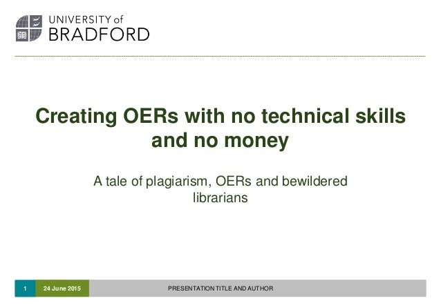 1 Creating OERs with no technical skills and no money A tale of plagiarism, OERs and bewildered librarians 24 June 2015 PR...