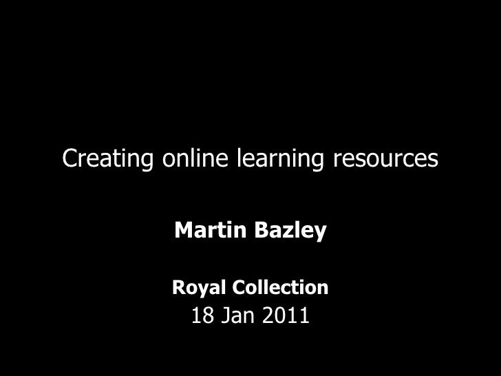 Creating online learning resources Martin Bazley Royal Collection 18 Jan 2011