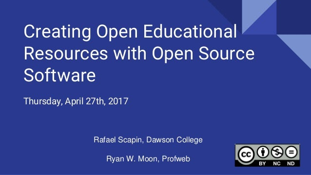 Creating Open Educational Resources with Open Source Software Thursday, April 27th, 2017 Rafael Scapin, Dawson College Rya...