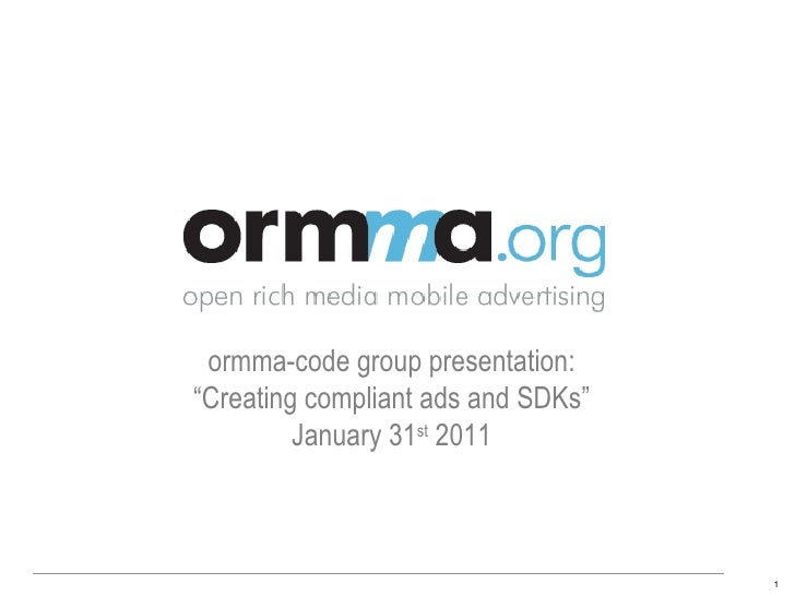 "Agenda: ""Creating compliant ads and SDKs""• 1:00 – Welcome and ORMMA update• 1:15 – Becoming SDK compliant          develop..."