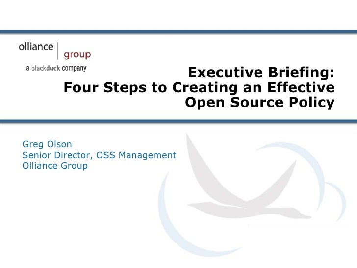 Executive Briefing:        Four Steps to Creating an Effective                       Open Source PolicyGreg OlsonSenior Di...