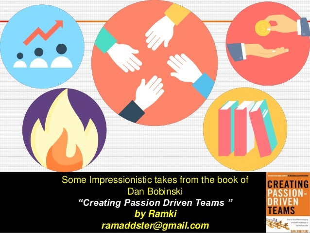 """Some Impressionistic takes from the book of Dan Bobinski """"Creating Passion Driven Teams """" by Ramki ramaddster@gmail.com"""