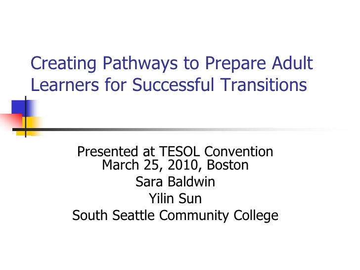 Creating Pathways to Prepare Adult Learners for Successful Transitions         Presented at TESOL Convention           Mar...