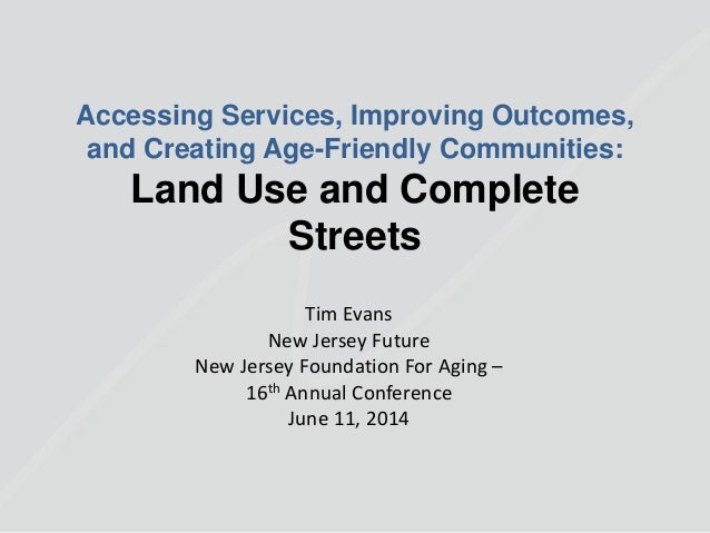 Accessing Services, Improving Outcomes, and Creating Age-Friendly Communities: Land Use and Complete Streets Tim Evans New...